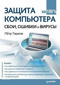 Петр Ташков -Защита компьютера на 100%: cбои, ошибки и вирусы