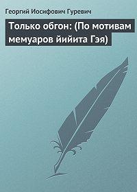 Георгий Гуревич -Только обгон: (По мотивам мемуаров йийита Гэя)