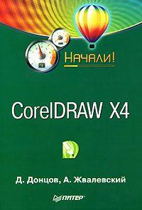 Андрей Жвалевский, Дмитрий Донцов - CorelDRAW X4. Начали!