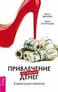Антон Уступалов -Привлечение денег по-женски. 8шагов на пути к богатству