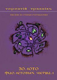 Терентiй Травнiкъ -Золото фиолетовых чернил. Песни и стихи Гугушатии