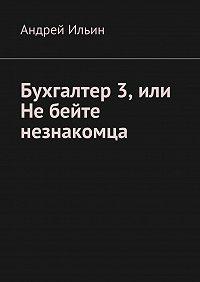 Андрей Ильин -Бухгалтер3, или Небейте незнакомца