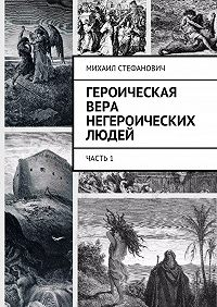 Михаил Стефанович -Героическая вера негероических людей. Часть1