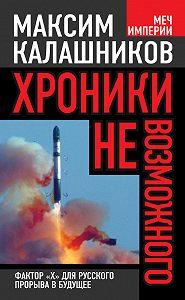 Максим Калашников -Хроники невозможного. Фактор «Х» для русского прорыва в будущее