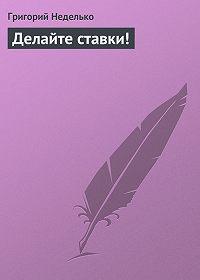Григорий Неделько -Делайте ставки!