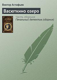 Виктор Петрович Астафьев -Васюткино озеро