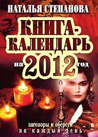 Наталья Ивановна Степанова - Книга-календарь на 2012 год. Заговоры и обереги на каждый день