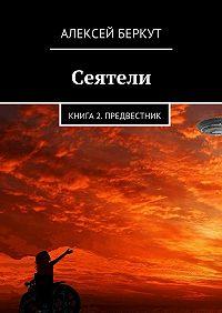 Алексей Беркут - Сеятели. Книга2. Предвестник