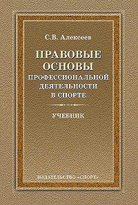 Сергей Викторович Алексеев -Правовые основы профессиональной деятельности в спорте