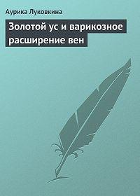 Аурика Луковкина -Золотой ус и варикозное расширение вен