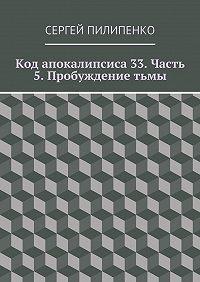 Сергей Пилипенко -Код апокалипсиса 33. Часть 5. Пробуждениетьмы