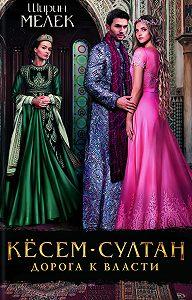 Ширин Мелек -Кёсем-султан. Дорога к власти