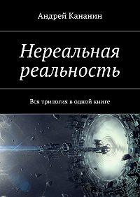 Андрей Кананин -Нереальная реальность. Вся трилогия в одной книге