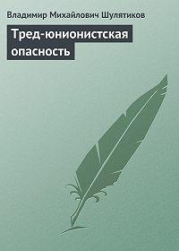 Владимир Шулятиков -Тред-юнионистская опасность