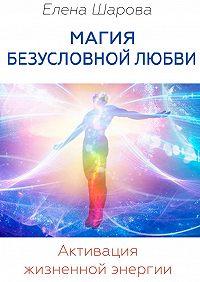 Елена Шарова -Магия безусловной любви. Активация жизненной энергии