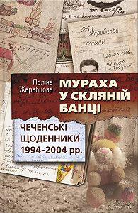 Полина Жеребцова - Мураха у скляній банці. Чеченські щоденники 1994—2004 рр.