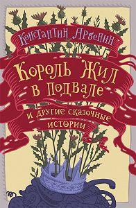 Константин Арбенин - Король жил в подвале и другие сказочные истории