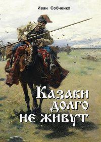 Иван Собченко -Казаки долго не живут