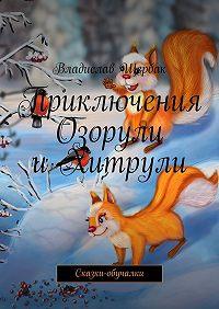 Владислав Щербак -Приключения Озорули иХитрули. Сказки-обучалки