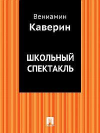 Вениамин Каверин -Школьный спектакль