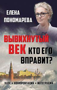 Елена Пономарева -Вывихнутый век. Кто его вправит? Хаос, конфронтация, интеграция