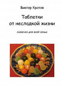 Виктор Кротов -Таблетки от несладкой жизни. Сказочки для всей семьи