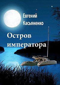 Евгений Касьяненко -Остров императора