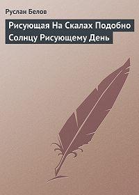 Руслан Альбертович Белов -Рисующая На Скалах Подобно Солнцу Рисующему День