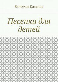 Вячеслав Кальнов - Песенки для детей