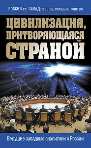 Сборник статей - Цивилизация, притворяющаяся страной. Ведущие западные аналитики о России