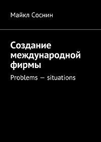 Майкл Соснин -Создание международной фирмы. Problems – situations
