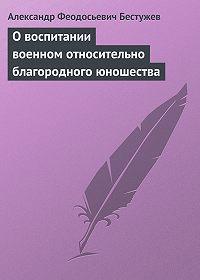 Александр Феодосьевич Бестужев -О воспитании военном относительно благородного юношества
