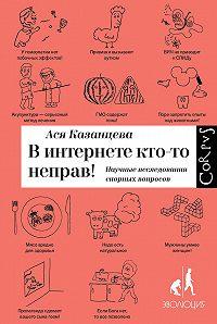 Ася Казанцева -В интернете кто-то неправ! Научные исследования спорных вопросов