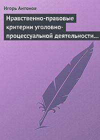 Игорь Антонов -Нравственно-правовые критерии уголовно-процессуальной деятельности следователей