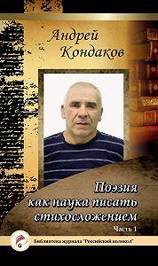 Андрей Кондаков -Поэзия есть наука писать стихотворно. Часть 1