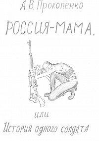 Андрей Прокопенко -Россия-мама, или История одного солдата. Повесть