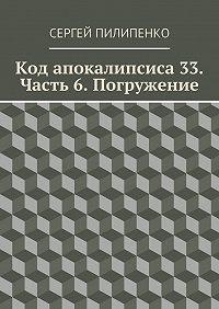 Сергей Пилипенко -Код апокалипсиса 33. Часть 6. Погружение