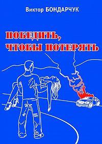 Виктор Бондарчук - Победить, чтобы потерять