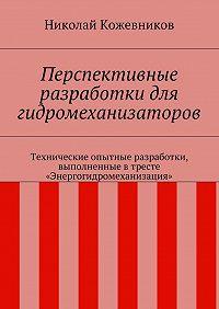 Николай Кожевников - Перспективные разработки для гидромеханизаторов. Технические опытные разработки, выполненные втресте «Энергогидромеханизация»