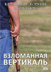 Владимир Коркин (Миронюк) - Взломанная вертикаль