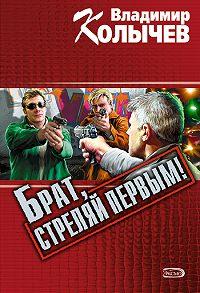 Владимир Колычев - Брат, стреляй первым!