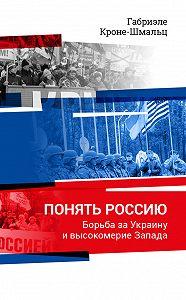 Габриэле Кроне-Шмальц -Понять Россию. Борьба за Украину и высокомерие Запада