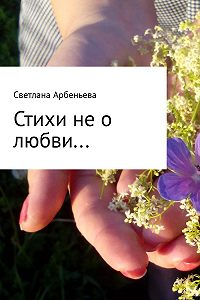 Светлана Арбеньева -Стихи не о любви