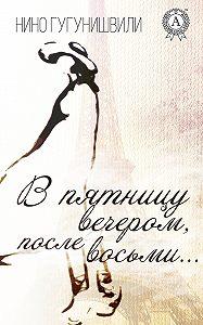 Нино Гугунишвили -В пятницу вечером, после восьми…