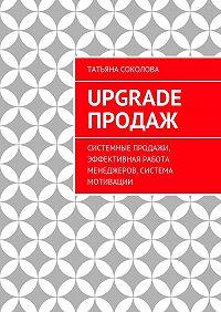 Татьяна Соколова -Upgrade продаж. Системные продажи, эффективная работа менеджеров, система мотивации