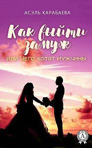 Асэль Карабаева -Как выйти замуж или Чего хотят мужчины