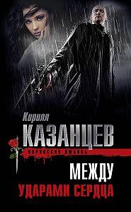 Кирилл Казанцев -Между ударами сердца
