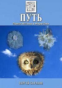 Сергей Баранов -Путь. Поиск Истины в Мире Лжи
