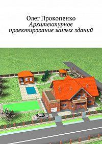 Олег Прокопенко -Архитектурное проектирование жилых зданий