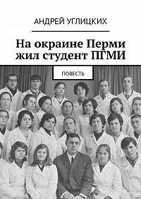 Андрей Углицких -На окраине Перми жил студент ПГМИ. Повесть